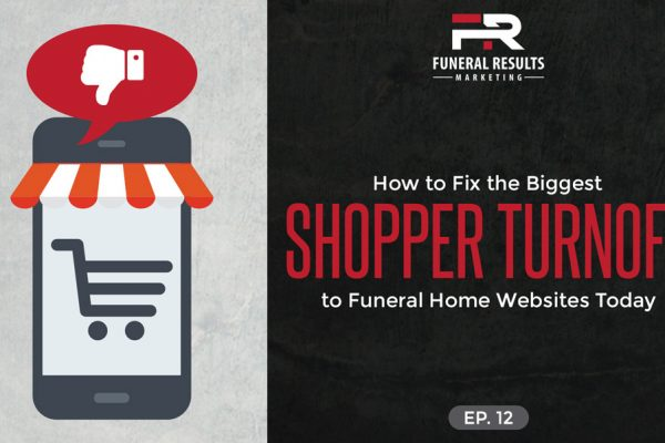 12 –  How to Fix the Biggest Shopper Turnoff to Funeral Home Websites Today