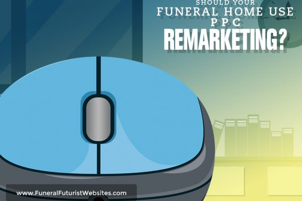 Should Your Funeral Home Use PPC Remarketing?